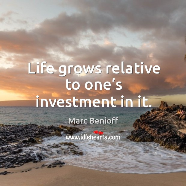 Life grows relative to one's investment in it. Marc Benioff Picture Quote