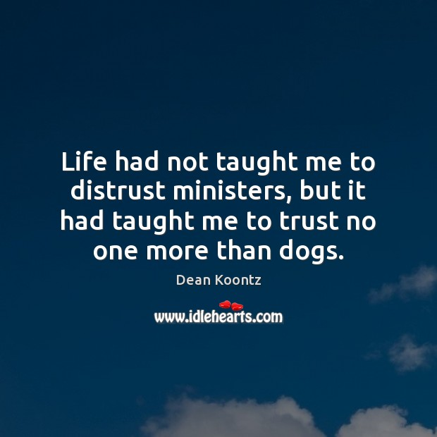 Life had not taught me to distrust ministers, but it had taught Dean Koontz Picture Quote