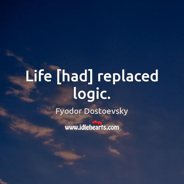 Life Had Replaced Logic