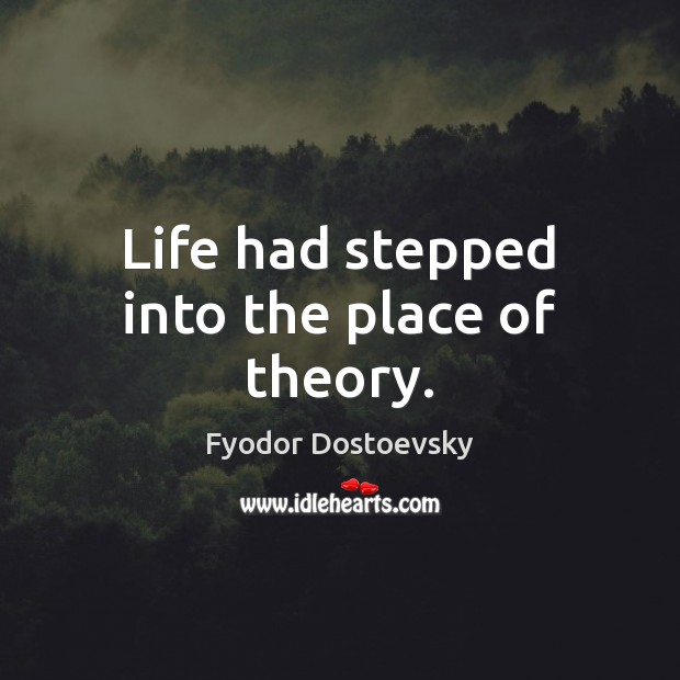 Life had stepped into the place of theory. Fyodor Dostoevsky Picture Quote