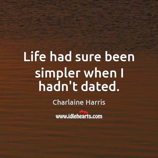 Life had sure been simpler when I hadn't dated. Charlaine Harris Picture Quote
