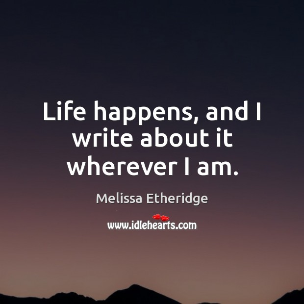 Life happens, and I write about it wherever I am. Melissa Etheridge Picture Quote
