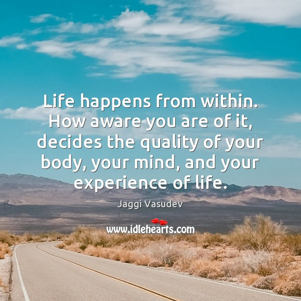 Jaggi Vasudev Picture Quote image saying: Life happens from within. How aware you are of it, decides the