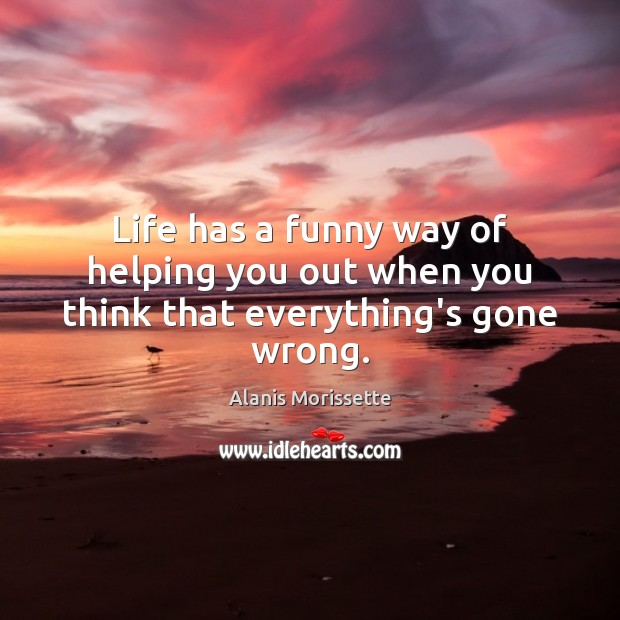 Life has a funny way of helping you out when you think that everything's gone wrong. Image