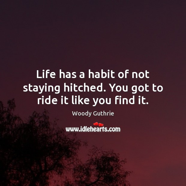 Life has a habit of not staying hitched. You got to ride it like you find it. Woody Guthrie Picture Quote