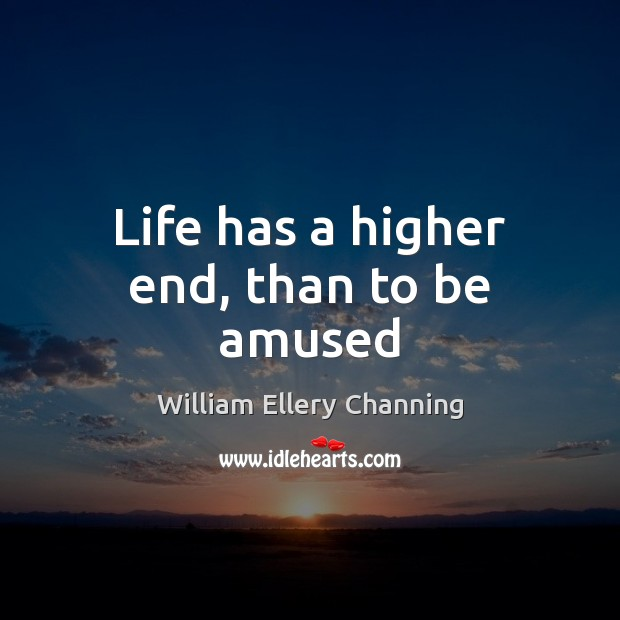 Life has a higher end, than to be amused William Ellery Channing Picture Quote