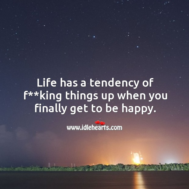 Life has a tendency of f**king things up when you finally get to be happy. Image