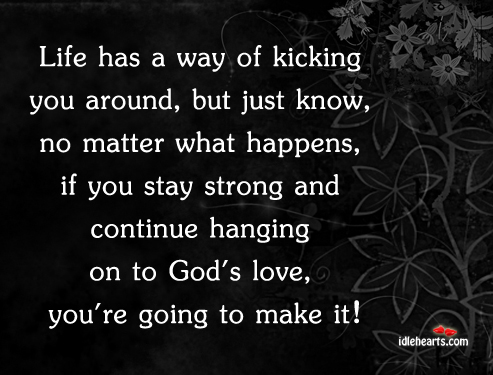 Life Has A Way Of Kicking You Around, But Just Know….