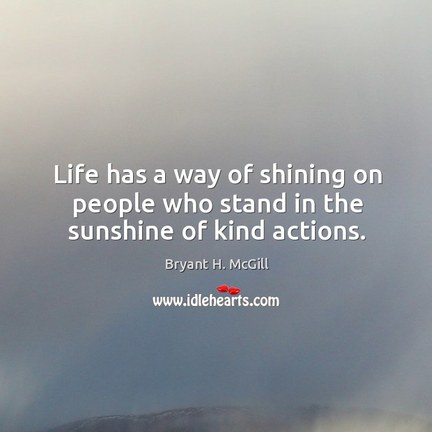 Life has a way of shining on people who stand in the sunshine of kind actions. Image
