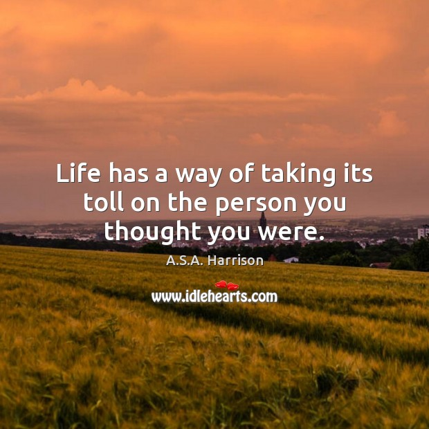 Image, Life has a way of taking its toll on the person you thought you were.