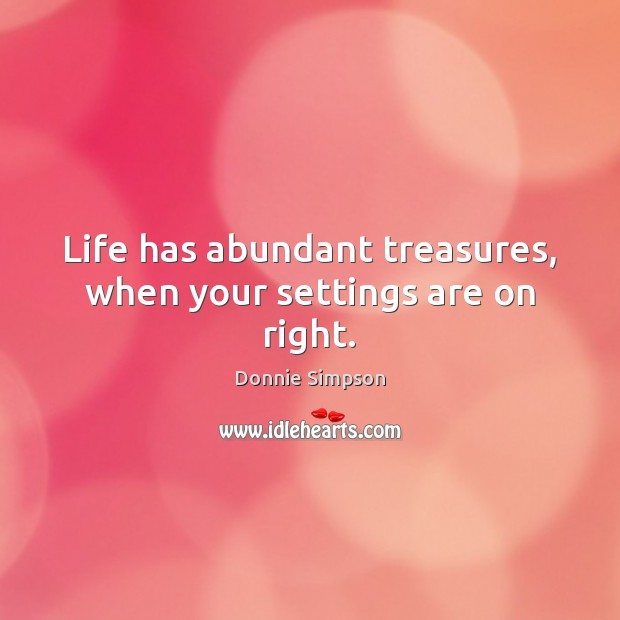 Image, Life has abundant treasures, when your settings are on right.