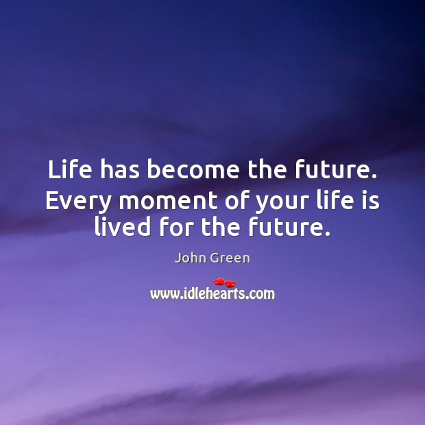Life has become the future. Every moment of your life is lived for the future. Image