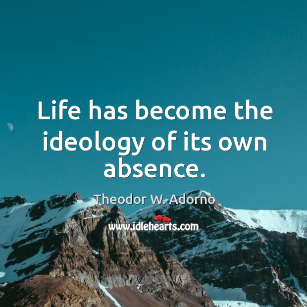 Life has become the ideology of its own absence. Theodor W. Adorno Picture Quote