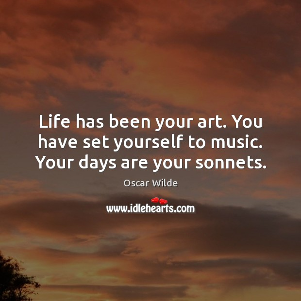 Image, Life has been your art. You have set yourself to music. Your days are your sonnets.