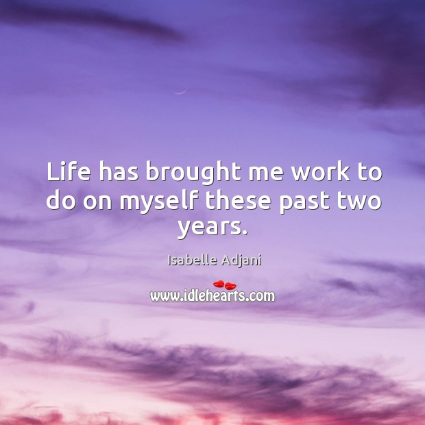 Life has brought me work to do on myself these past two years. Isabelle Adjani Picture Quote