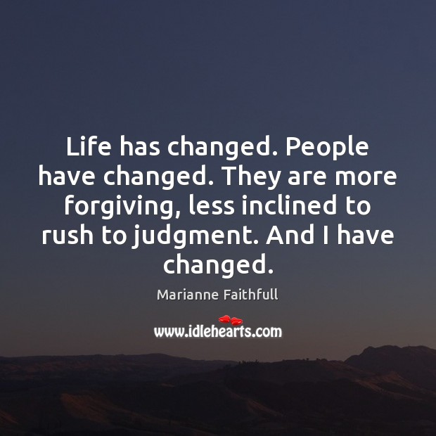 Life has changed. People have changed. They are more forgiving, less inclined Marianne Faithfull Picture Quote