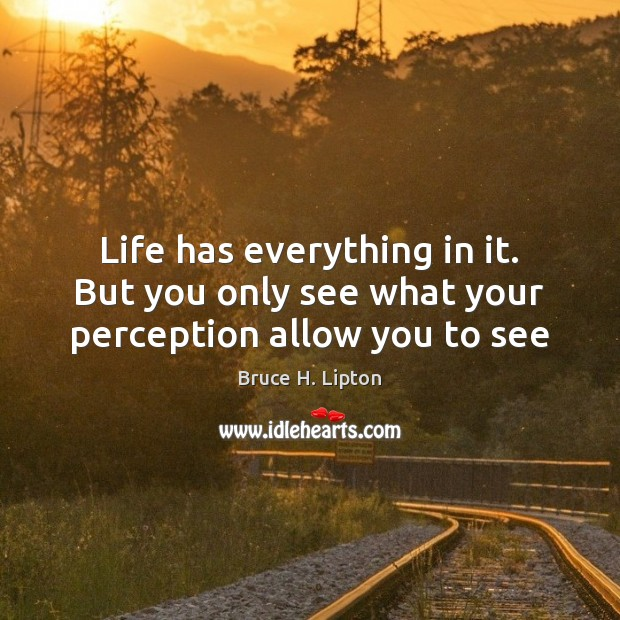 Life has everything in it. But you only see what your perception allow you to see Image