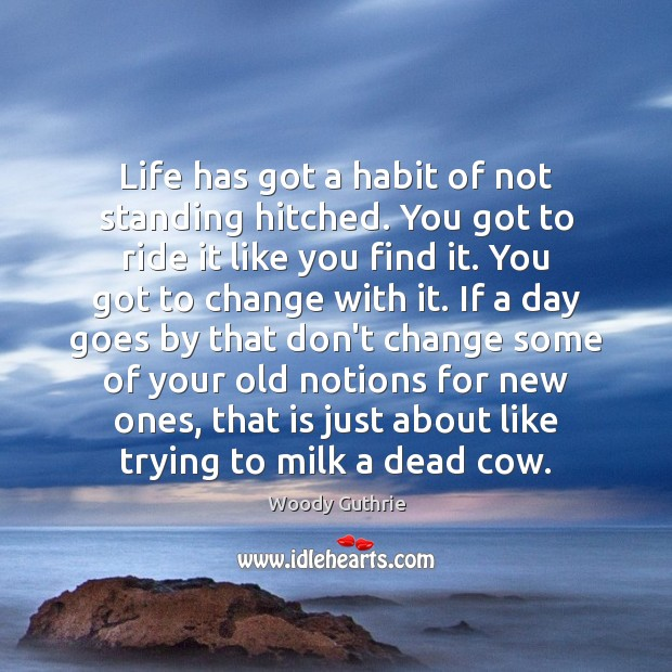 Life has got a habit of not standing hitched. You got to Woody Guthrie Picture Quote