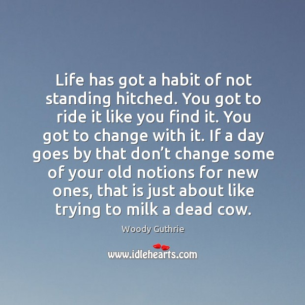 Life has got a habit of not standing hitched. Woody Guthrie Picture Quote