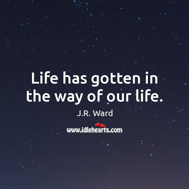 Life has gotten in the way of our life. J.R. Ward Picture Quote
