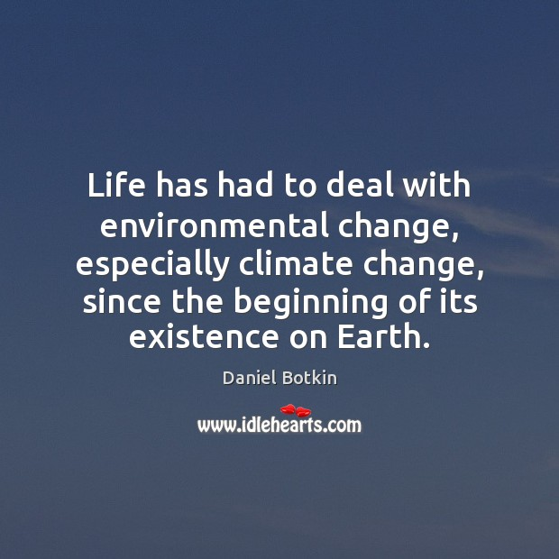 Life has had to deal with environmental change, especially climate change, since Climate Quotes Image