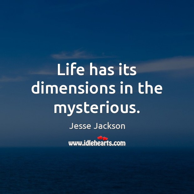 Life has its dimensions in the mysterious. Jesse Jackson Picture Quote