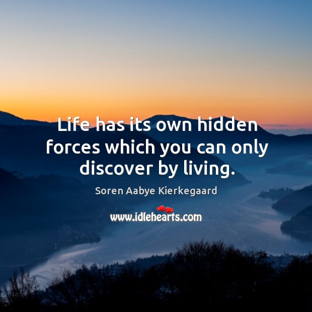 Life has its own hidden forces which you can only discover by living. Soren Aabye Kierkegaard Picture Quote