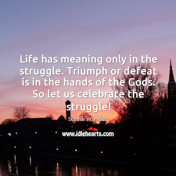 Life has meaning only in the struggle. Triumph or defeat is in the hands of the Gods. Defeat Quotes Image