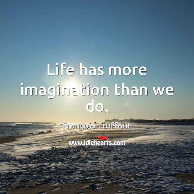 Life has more imagination than we do. Image