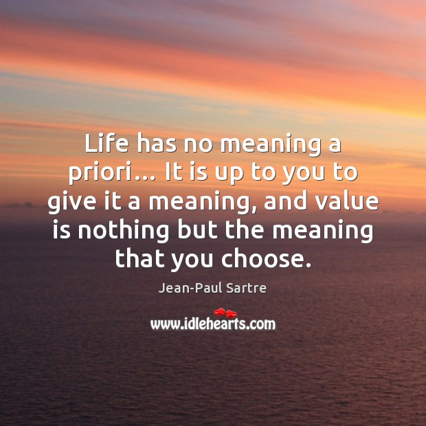 Life Has No Meaning A Priori It Is Up To You To