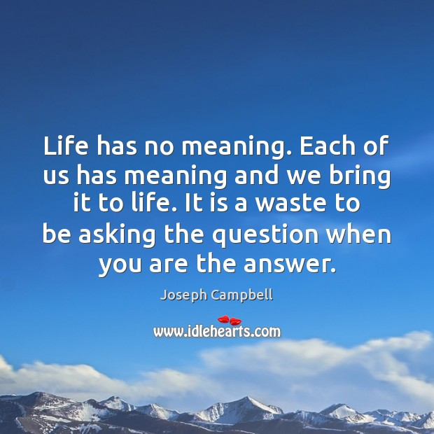 Life has no meaning. Each of us has meaning and we bring Image