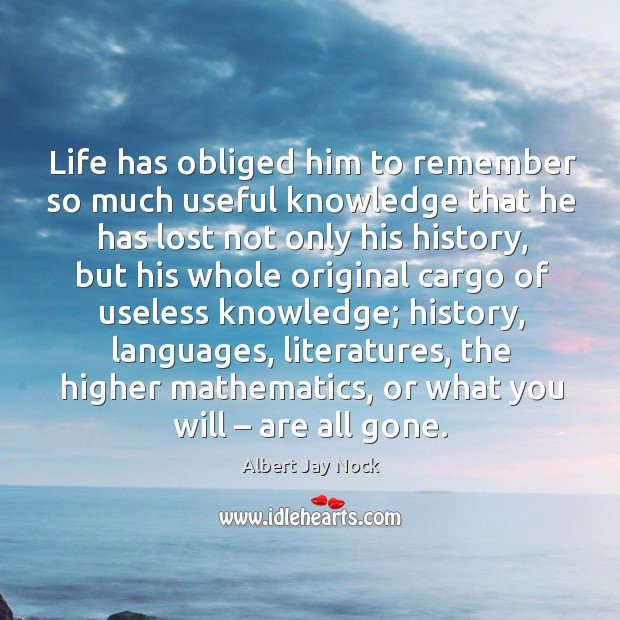 Image, Life has obliged him to remember so much useful knowledge that he has lost not only his history