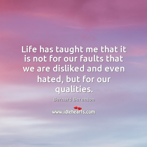 Life has taught me that it is not for our faults that we are disliked and even hated, but for our qualities. Image