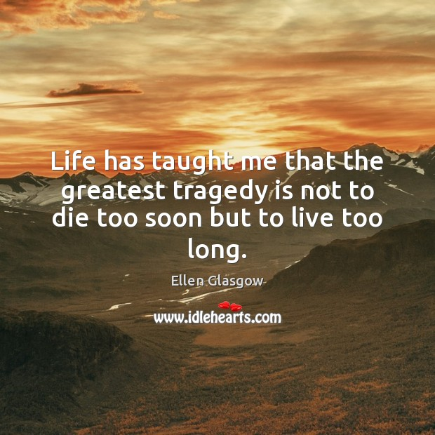 Life has taught me that the greatest tragedy is not to die too soon but to live too long. Greatest Tragedy Quotes Image