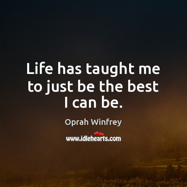 Life has taught me to just be the best I can be. Oprah Winfrey Picture Quote