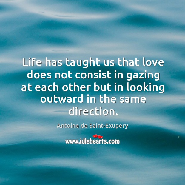 Life has taught us that love does not consist in gazing at each other but in looking Image