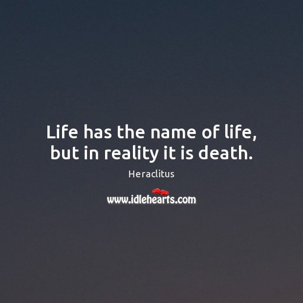 Life has the name of life, but in reality it is death. Heraclitus Picture Quote