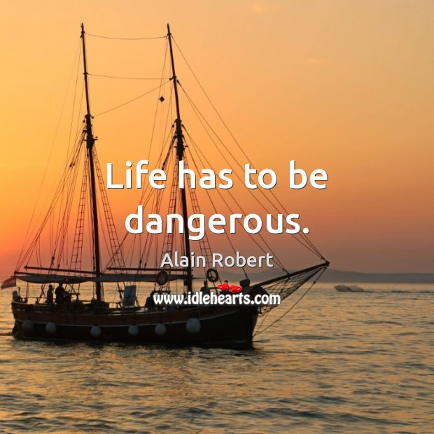 Image, Life has to be dangerous.