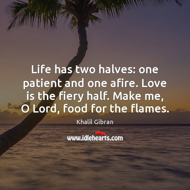 Life has two halves: one patient and one afire. Love is the Khalil Gibran Picture Quote