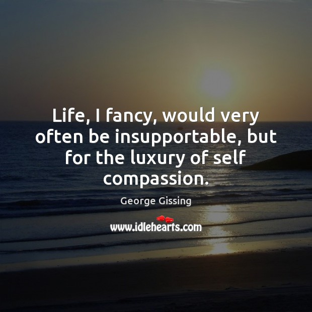 Life, I fancy, would very often be insupportable, but for the luxury of self compassion. Image