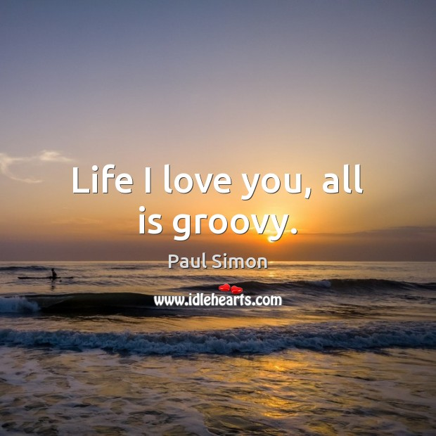 Life I love you, all is groovy. Paul Simon Picture Quote