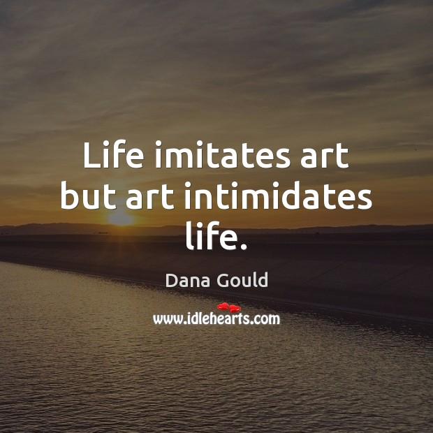 Image, Life imitates art but art intimidates life.