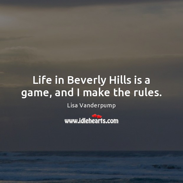 Life in Beverly Hills is a game, and I make the rules. Image