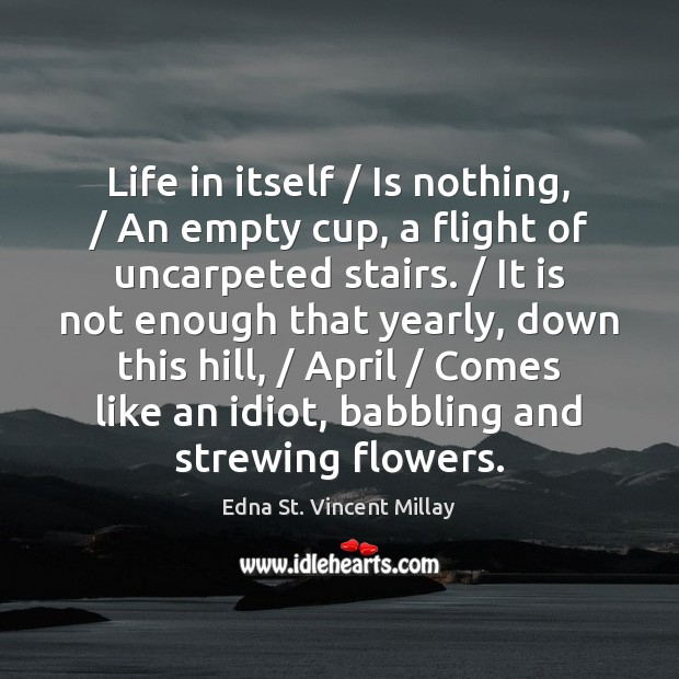 Life in itself / Is nothing, / An empty cup, a flight of uncarpeted Edna St. Vincent Millay Picture Quote