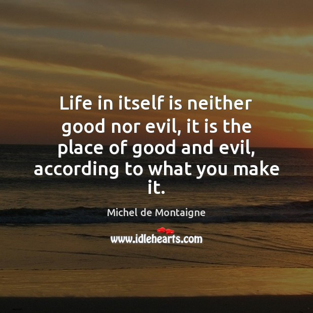 Life in itself is neither good nor evil, it is the place Image