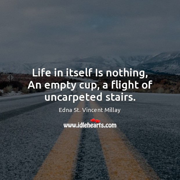 Life in itself Is nothing, An empty cup, a flight of uncarpeted stairs. Edna St. Vincent Millay Picture Quote