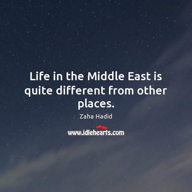 Life in the Middle East is quite different from other places. Zaha Hadid Picture Quote