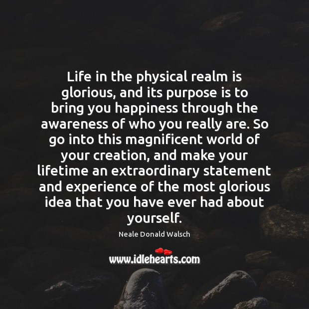 Life in the physical realm is glorious, and its purpose is to Neale Donald Walsch Picture Quote
