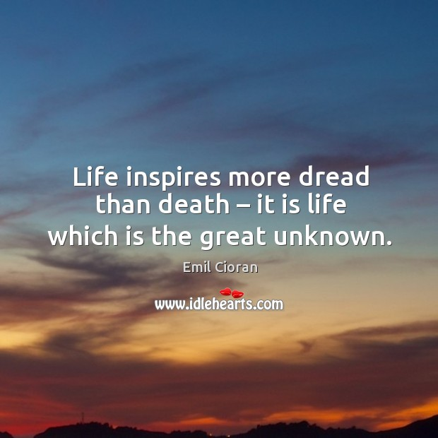 Life inspires more dread than death – it is life which is the great unknown. Emil Cioran Picture Quote