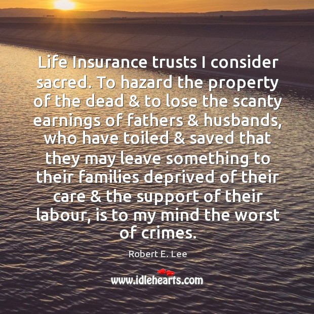 Life Insurance trusts I consider sacred. To hazard the property of the Image